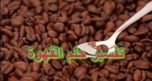 بالصور تفسير حلم القهوة لابن سيرين , اروع الاحلام وتفسيرها 15163 2 310x165